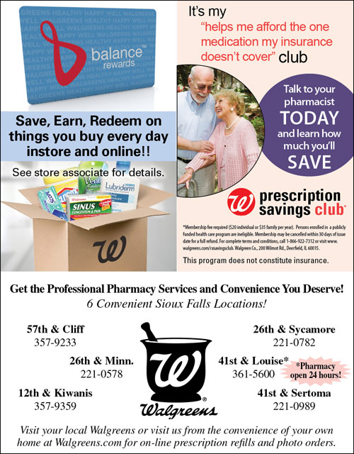 "Walgreens - balance rewards. Save, Earn, Redeem on things you buy every day instore and online!! See store associate for details. It's my ""helps me afford the one medication my insurance doesn't cover"" club - Talk to your pharmacist TODAY and learn how much you'll SAVE. Walgreens prescription savings club. This program does not constitute insurance. Get the professional pharmacy services and convenience you deserve! 6 Convenient Sioux Falls Locations! 57th & Cliff, 357-9233; 26th & Minn., 221-0578; 12th & Kiwanis, 357-9359; 26th & Sycamore, 221-0782; 41st & Louise, 361-5600 - Pharmacy open 24 hours! 41st & Sertoma, 221-0989. Visit your local Walgreens or visit us from the convenience of your own home at Walgreens.com for on-line prescription refills and photo orders."